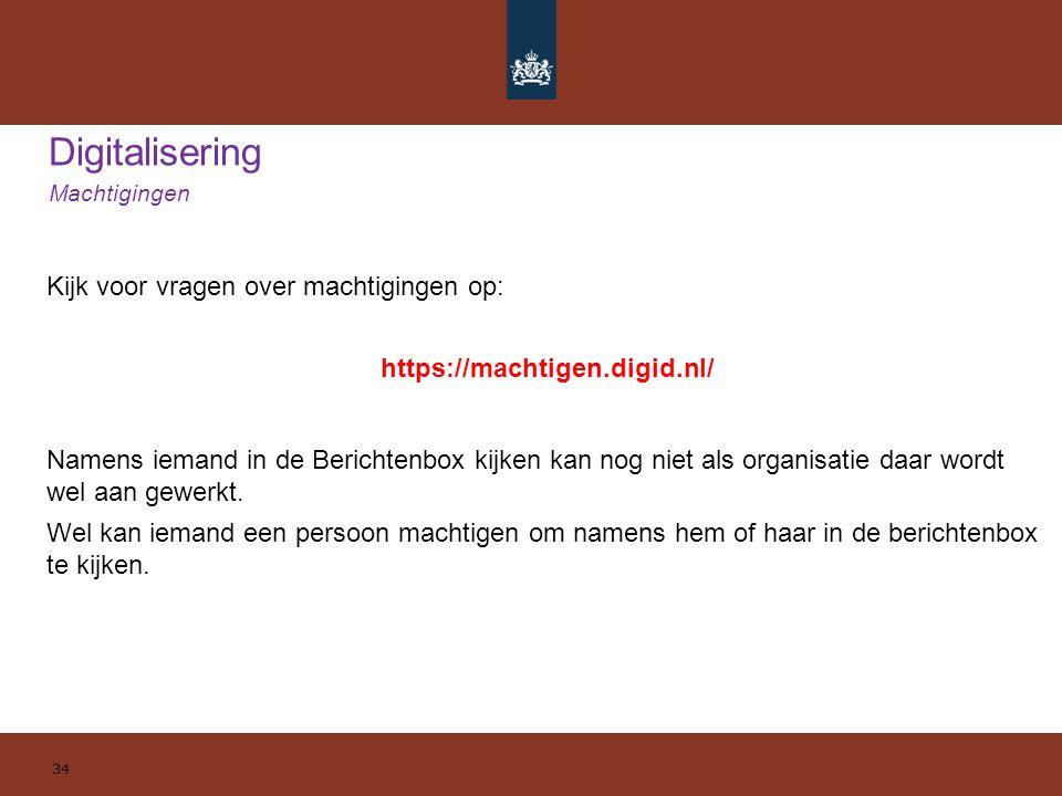 Digitalisering Machtigingen 34 Kijk voor vragen over machtigingen op: https://machtigen.digid.nl/ Namens iemand in de Berichtenbox kijken kan nog niet als organisatie daar wordt wel aan gewerkt.