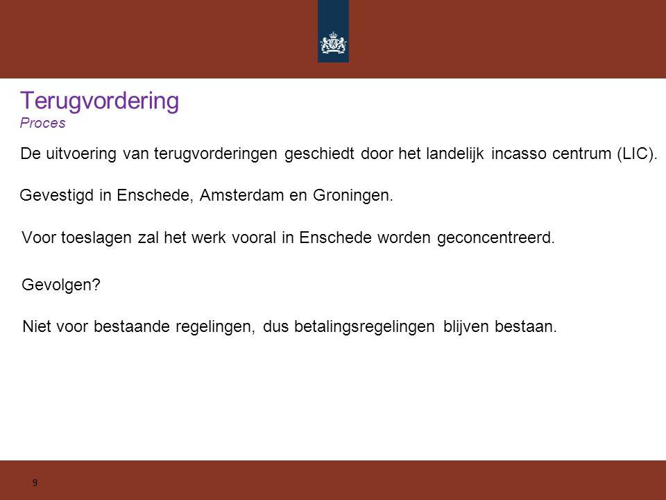 Terugvordering Proces De uitvoering van terugvorderingen geschiedt door het landelijk incasso centrum (LIC). 9 Gevestigd in Enschede, Amsterdam en Gro