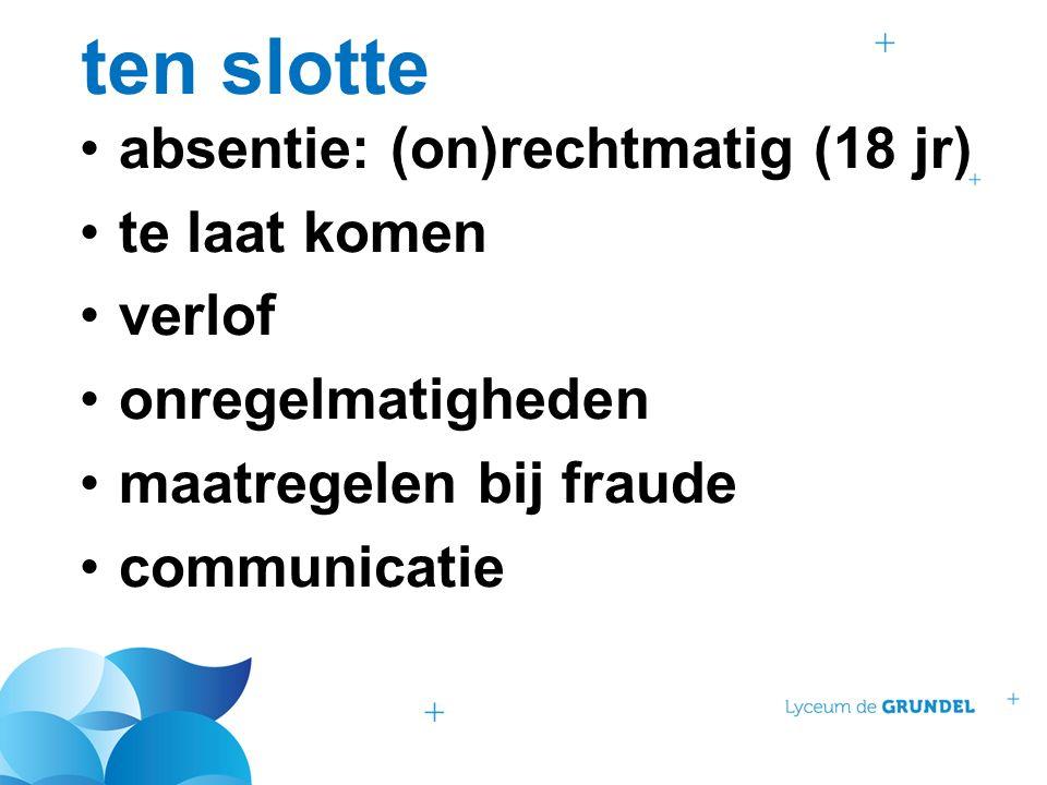 ten slotte absentie: (on)rechtmatig (18 jr) te laat komen verlof onregelmatigheden maatregelen bij fraude communicatie