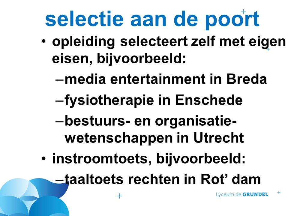 selectie aan de poort opleiding selecteert zelf met eigen eisen, bijvoorbeeld: –media entertainment in Breda –fysiotherapie in Enschede –bestuurs- en organisatie- wetenschappen in Utrecht instroomtoets, bijvoorbeeld: –taaltoets rechten in Rot' dam