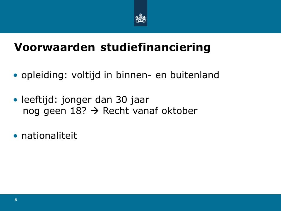 6 Voorwaarden studiefinanciering opleiding: voltijd in binnen- en buitenland leeftijd: jonger dan 30 jaar nog geen 18?  Recht vanaf oktober nationali