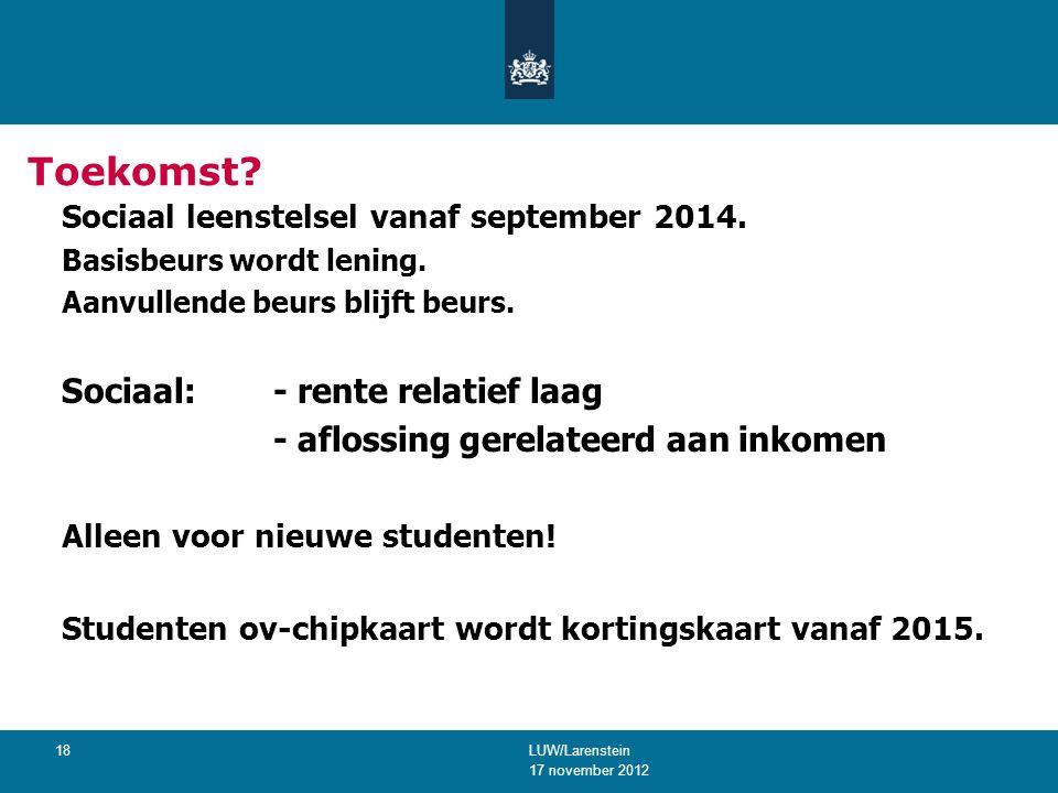 17 november 2012 LUW/Larenstein 18 Toekomst. Sociaal leenstelsel vanaf september 2014.