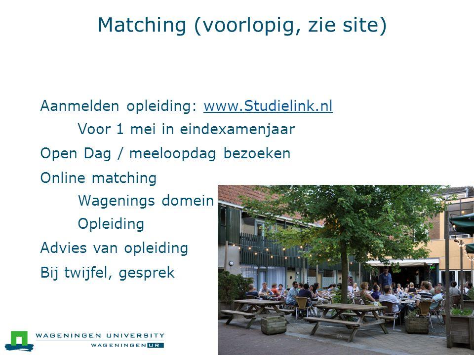 Matching (voorlopig, zie site)  Aanmelden opleiding: www.Studielink.nlwww.Studielink.nl ● Voor 1 mei in eindexamenjaar  Open Dag / meeloopdag bezoeken  Online matching ● Wagenings domein ● Opleiding  Advies van opleiding  Bij twijfel, gesprek