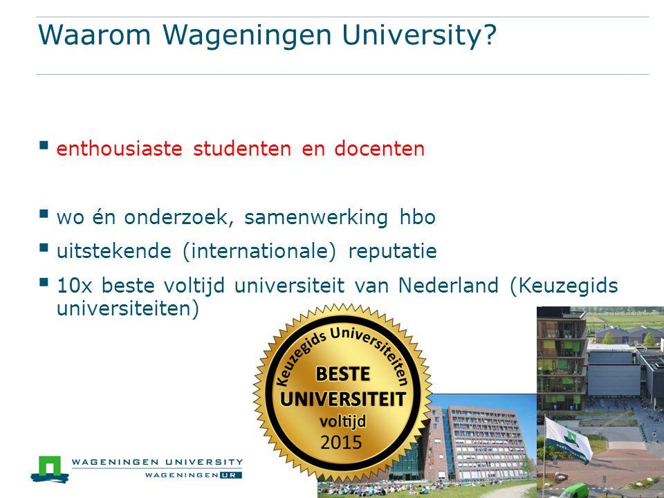 Waarom Wageningen University?  enthousiaste studenten en docenten  wo én onderzoek, samenwerking hbo  uitstekende (internationale) reputatie  10x