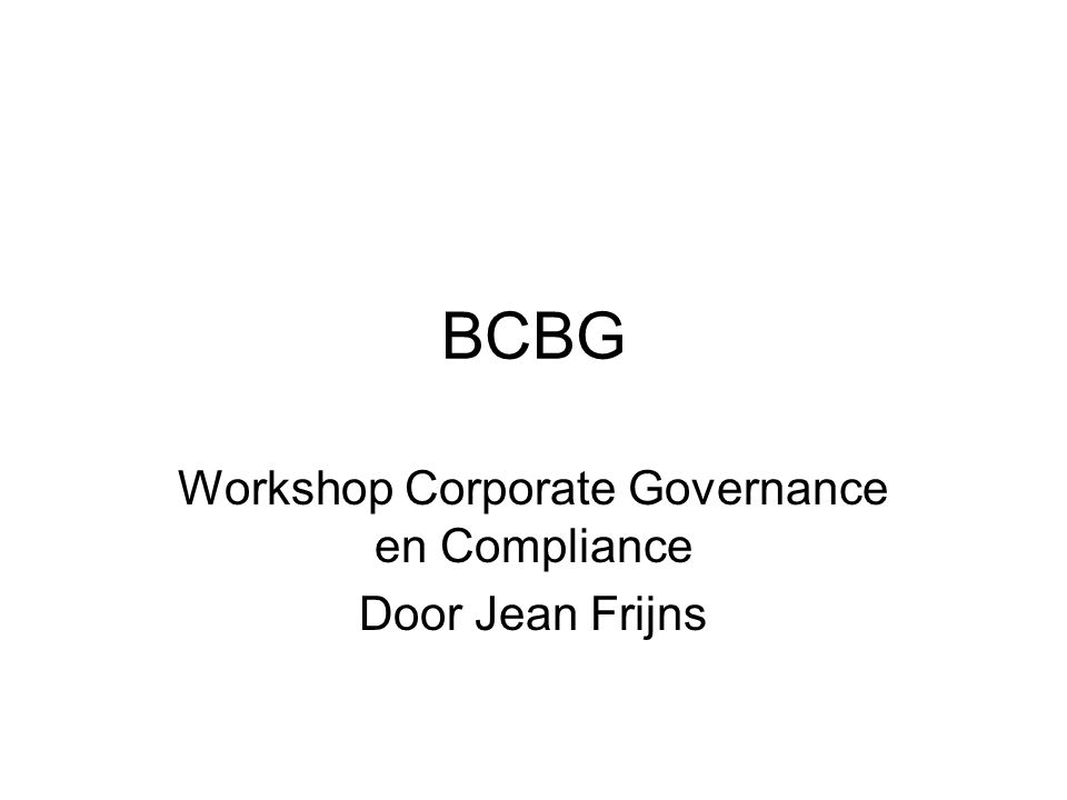 vraagstelling BCBG is 'Bon Chic Bon Genre' BCBG is ook 'Bad Compliance Bad Governance' Wat is de relatie tussen Compliance en Governance?