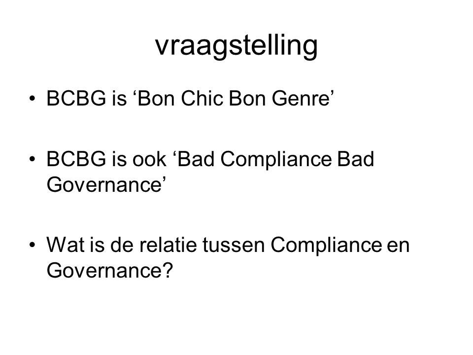 vraagstelling BCBG is 'Bon Chic Bon Genre' BCBG is ook 'Bad Compliance Bad Governance' Wat is de relatie tussen Compliance en Governance