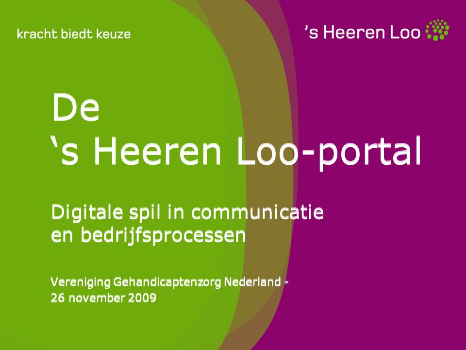 De 's Heeren Loo-portal Digitale spil in communicatie en bedrijfsprocessen Vereniging Gehandicaptenzorg Nederland - 26 november 2009 Digitale spil in communicatie en bedrijfsprocessen Vereniging Gehandicaptenzorg Nederland - 26 november 2009