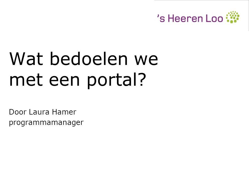Wat bedoelen we met een portal? Door Laura Hamer programmamanager Door Laura Hamer programmamanager