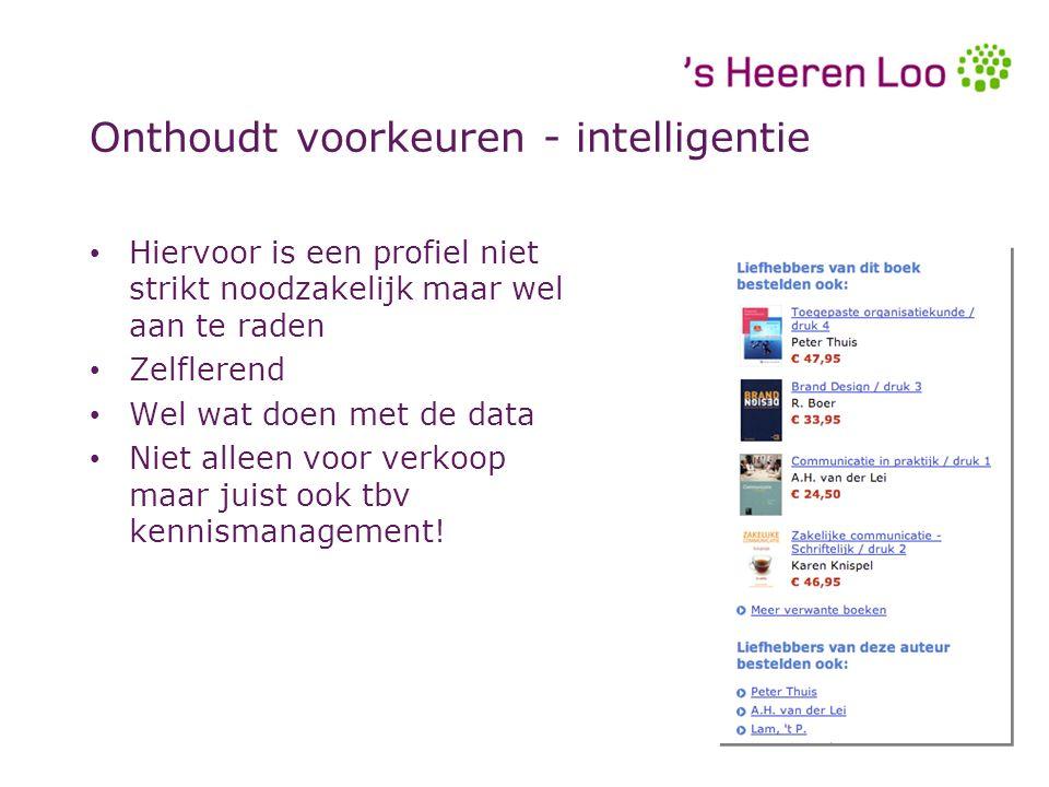 Onthoudt voorkeuren - intelligentie Hiervoor is een profiel niet strikt noodzakelijk maar wel aan te raden Zelflerend Wel wat doen met de data Niet alleen voor verkoop maar juist ook tbv kennismanagement.