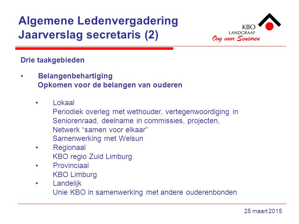 Algemene Ledenvergadering Jaarverslag secretaris (2) 25 maart 2015 Drie taakgebieden Belangenbehartiging Opkomen voor de belangen van ouderen Lokaal P