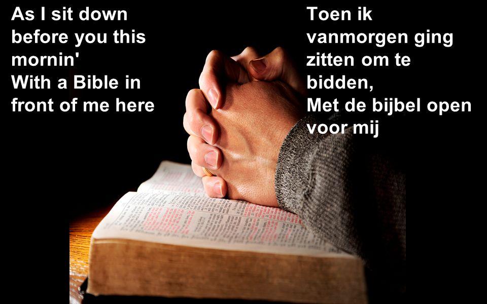 As I sit down before you this mornin With a Bible in front of me here Toen ik vanmorgen ging zitten om te bidden, Met de bijbel open voor mij