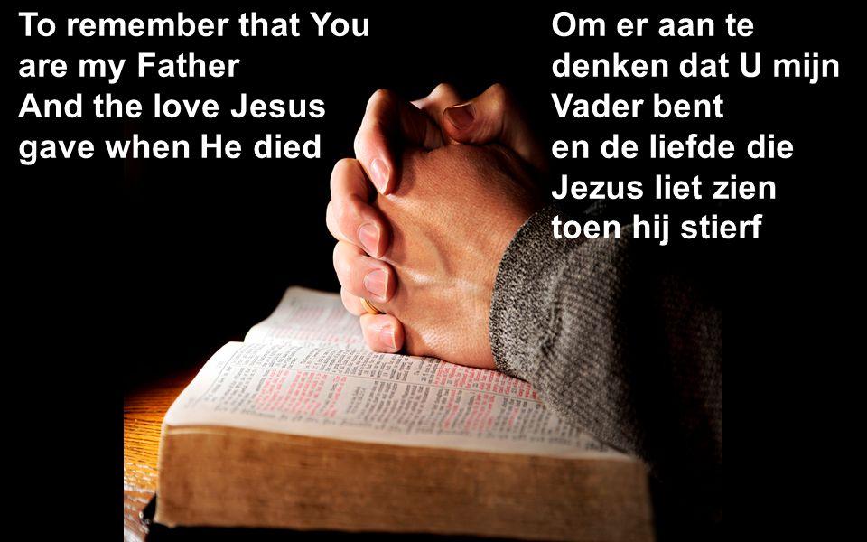 To remember that You are my Father And the love Jesus gave when He died Om er aan te denken dat U mijn Vader bent en de liefde die Jezus liet zien toen hij stierf