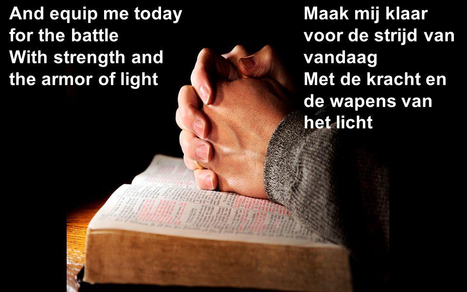 And equip me today for the battle With strength and the armor of light Maak mij klaar voor de strijd van vandaag Met de kracht en de wapens van het licht