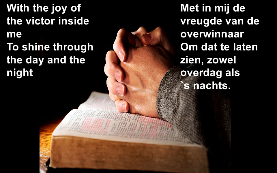 With the joy of the victor inside me To shine through the day and the night Met in mij de vreugde van de overwinnaar Om dat te laten zien, zowel overdag als `s nachts.