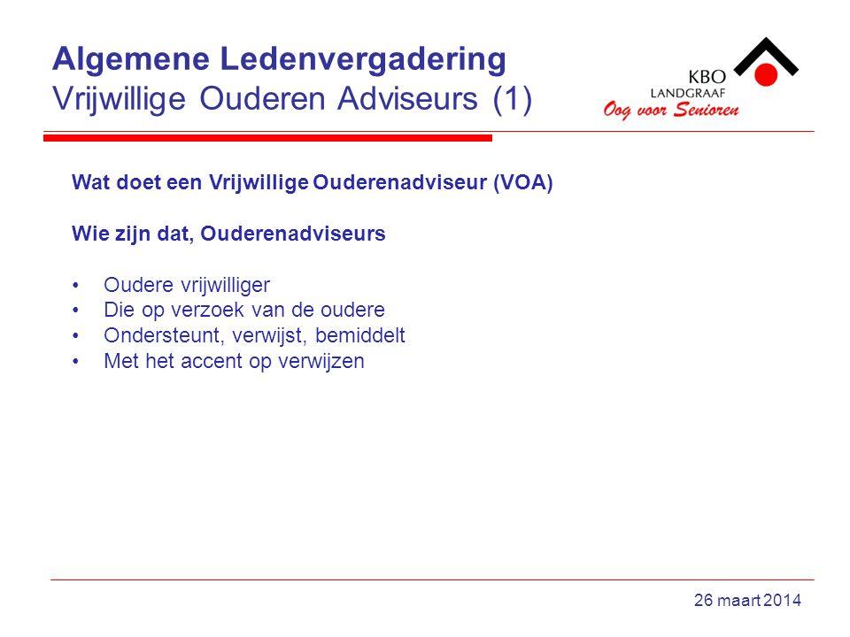 Algemene Ledenvergadering Vrijwillige Ouderen Adviseurs (1) 26 maart 2014 Wat doet een Vrijwillige Ouderenadviseur (VOA) Wie zijn dat, Ouderenadviseurs Oudere vrijwilliger Die op verzoek van de oudere Ondersteunt, verwijst, bemiddelt Met het accent op verwijzen