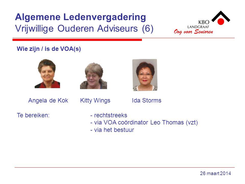 Algemene Ledenvergadering Vrijwillige Ouderen Adviseurs (6) 26 maart 2014 Wie zijn / is de VOA(s) Angela de Kok Kitty Wings Ida Storms Te bereiken:- rechtstreeks - via VOA coördinator Leo Thomas (vzt) - via het bestuur