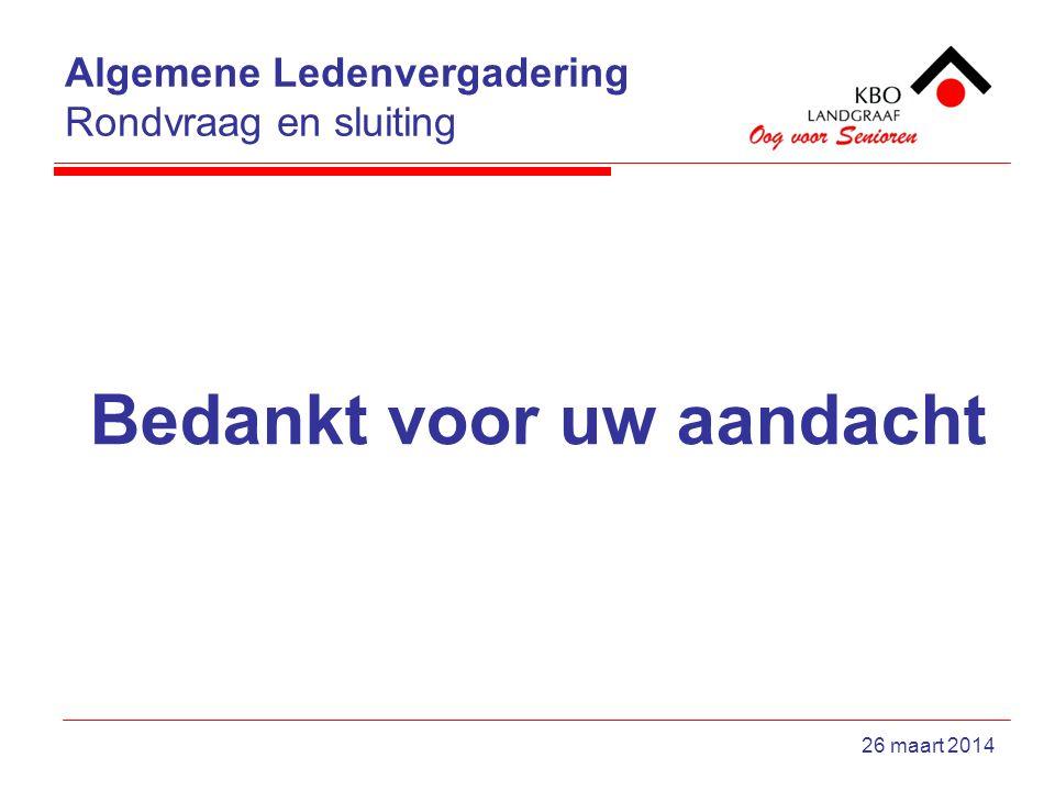 Algemene Ledenvergadering Rondvraag en sluiting 26 maart 2014 Bedankt voor uw aandacht