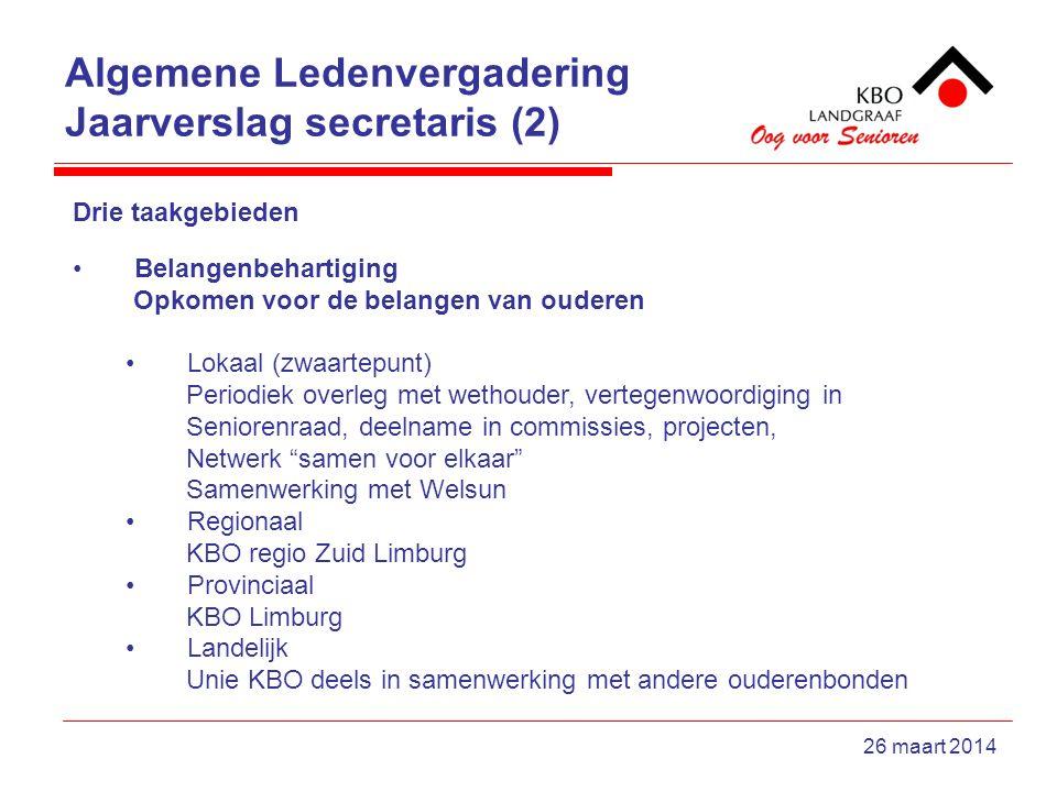 Algemene Ledenvergadering Jaarverslag secretaris (2) 26 maart 2014 Drie taakgebieden Belangenbehartiging Opkomen voor de belangen van ouderen Lokaal (zwaartepunt) Periodiek overleg met wethouder, vertegenwoordiging in Seniorenraad, deelname in commissies, projecten, Netwerk samen voor elkaar Samenwerking met Welsun Regionaal KBO regio Zuid Limburg Provinciaal KBO Limburg Landelijk Unie KBO deels in samenwerking met andere ouderenbonden