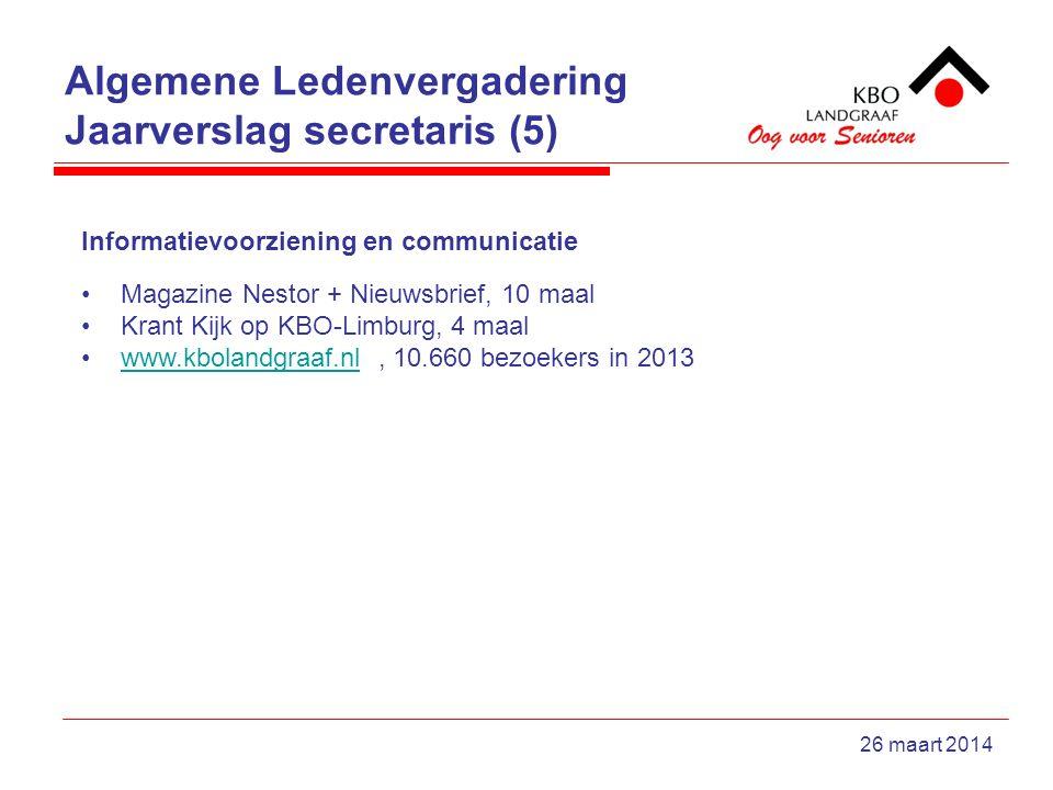 Algemene Ledenvergadering Jaarverslag secretaris (5) 26 maart 2014 Informatievoorziening en communicatie Magazine Nestor + Nieuwsbrief, 10 maal Krant Kijk op KBO-Limburg, 4 maal www.kbolandgraaf.nl, 10.660 bezoekers in 2013www.kbolandgraaf.nl