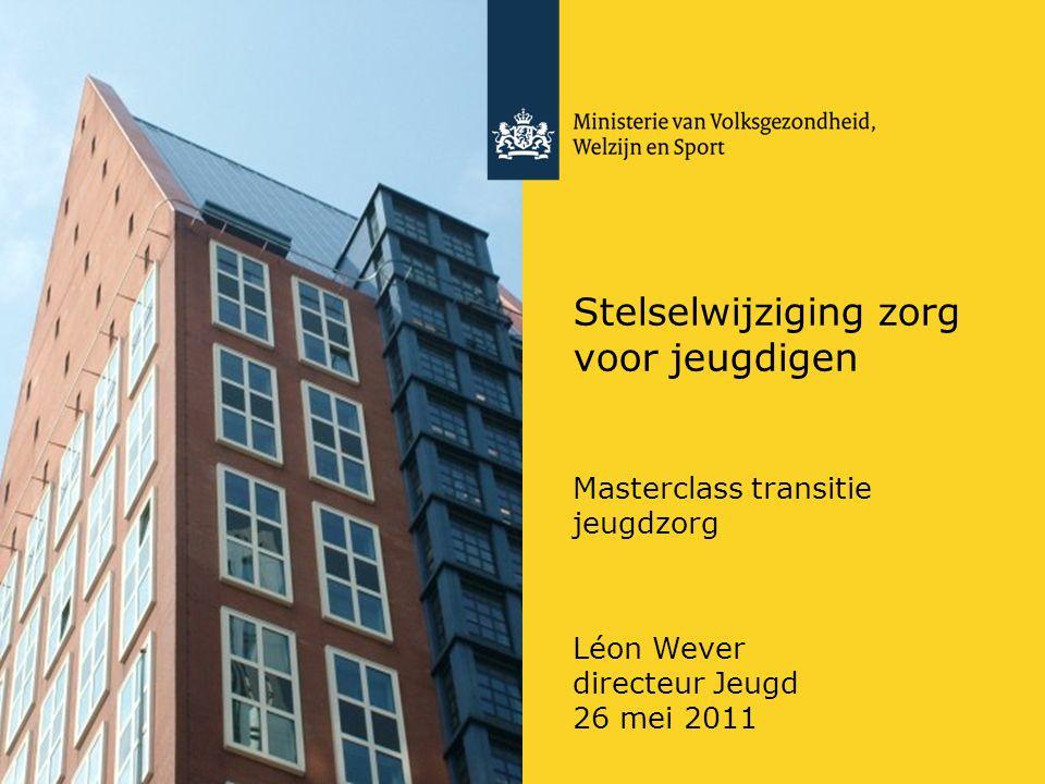 Stelselwijziging zorg voor jeugdigen Masterclass transitie jeugdzorg Léon Wever directeur Jeugd 26 mei 2011
