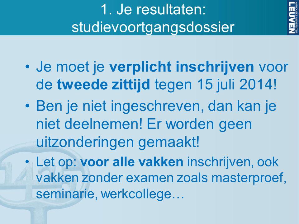 1. Je resultaten: studievoortgangsdossier Je moet je verplicht inschrijven voor de tweede zittijd tegen 15 juli 2014! Ben je niet ingeschreven, dan ka
