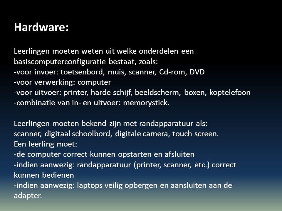 Hardware: Leerlingen moeten weten uit welke onderdelen een basiscomputerconfiguratie bestaat, zoals: -voor invoer: toetsenbord, muis, scanner, Cd-rom, DVD -voor verwerking: computer -voor uitvoer: printer, harde schijf, beeldscherm, boxen, koptelefoon -combinatie van in- en uitvoer: memorystick.