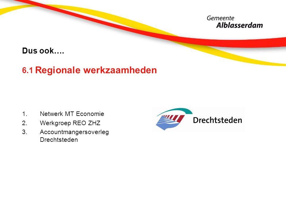 Dus ook…. 6.1 Regionale werkzaamheden 1.Netwerk MT Economie 2.Werkgroep REO ZHZ 3.Accountmangersoverleg Drechtsteden