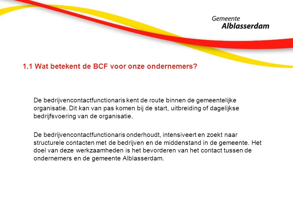 1.1 Wat betekent de BCF voor onze ondernemers? De bedrijvencontactfunctionaris kent de route binnen de gemeentelijke organisatie. Dit kan van pas kome