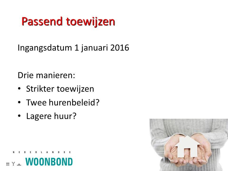 Passend toewijzen Ingangsdatum 1 januari 2016 Drie manieren: Strikter toewijzen Twee hurenbeleid? Lagere huur?