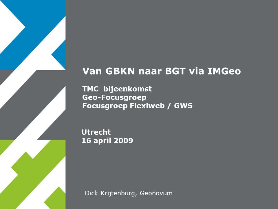 Utrecht 16 april 2009 Van GBKN naar BGT via IMGeo TMC bijeenkomst Geo-Focusgroep Focusgroep Flexiweb / GWS Dick Krijtenburg, Geonovum