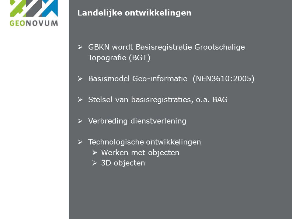 Landelijke ontwikkelingen  GBKN wordt Basisregistratie Grootschalige Topografie (BGT)  Basismodel Geo-informatie (NEN3610:2005)  Stelsel van basisregistraties, o.a.