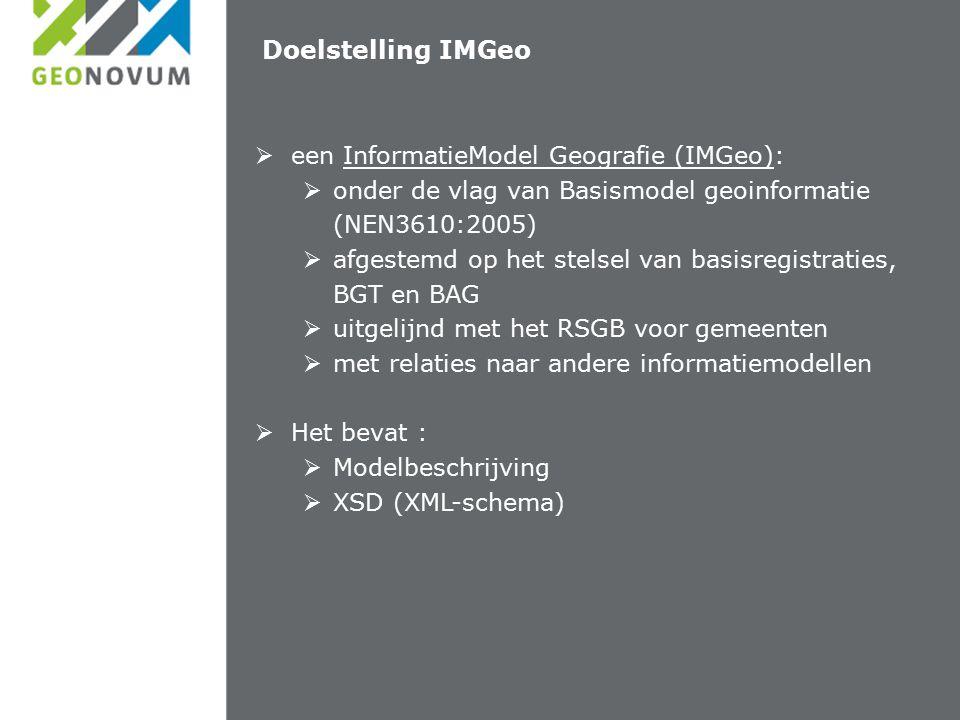 Doelstelling IMGeo  een InformatieModel Geografie (IMGeo):  onder de vlag van Basismodel geoinformatie (NEN3610:2005)  afgestemd op het stelsel van basisregistraties, BGT en BAG  uitgelijnd met het RSGB voor gemeenten  met relaties naar andere informatiemodellen  Het bevat :  Modelbeschrijving  XSD (XML-schema)