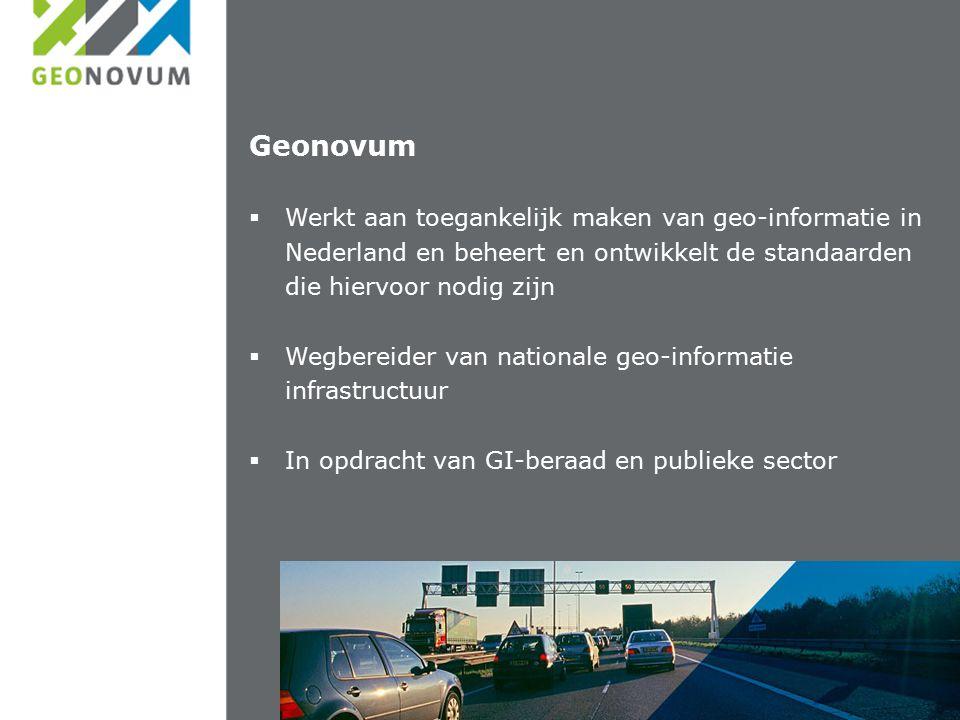 Geonovum  Werkt aan toegankelijk maken van geo-informatie in Nederland en beheert en ontwikkelt de standaarden die hiervoor nodig zijn  Wegbereider van nationale geo-informatie infrastructuur  In opdracht van GI-beraad en publieke sector
