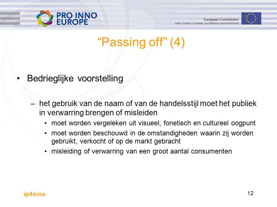 ip4inno 12 Passing off (4) Bedrieglijke voorstelling –het gebruik van de naam of van de handelsstijl moet het publiek in verwarring brengen of misleiden moet worden vergeleken uit visueel, fonetisch en cultureel oogpunt moet worden beschouwd in de omstandigheden waarin zij worden gebruikt, verkocht of op de markt gebracht misleiding of verwarring van een groot aantal consumenten