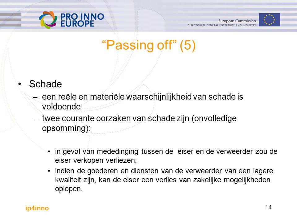 ip4inno 14 Passing off (5) Schade –een reële en materiële waarschijnlijkheid van schade is voldoende –twee courante oorzaken van schade zijn (onvolledige opsomming): in geval van mededinging tussen de eiser en de verweerder zou de eiser verkopen verliezen; indien de goederen en diensten van de verweerder van een lagere kwaliteit zijn, kan de eiser een verlies van zakelijke mogelijkheden oplopen.