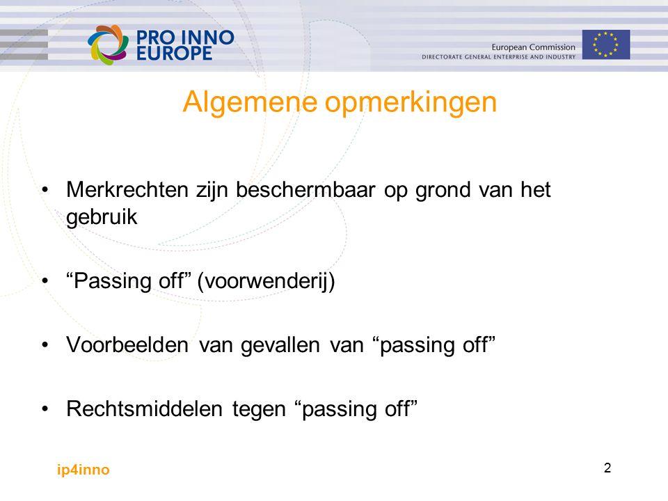 ip4inno 2 Algemene opmerkingen Merkrechten zijn beschermbaar op grond van het gebruik Passing off (voorwenderij) Voorbeelden van gevallen van passing off Rechtsmiddelen tegen passing off
