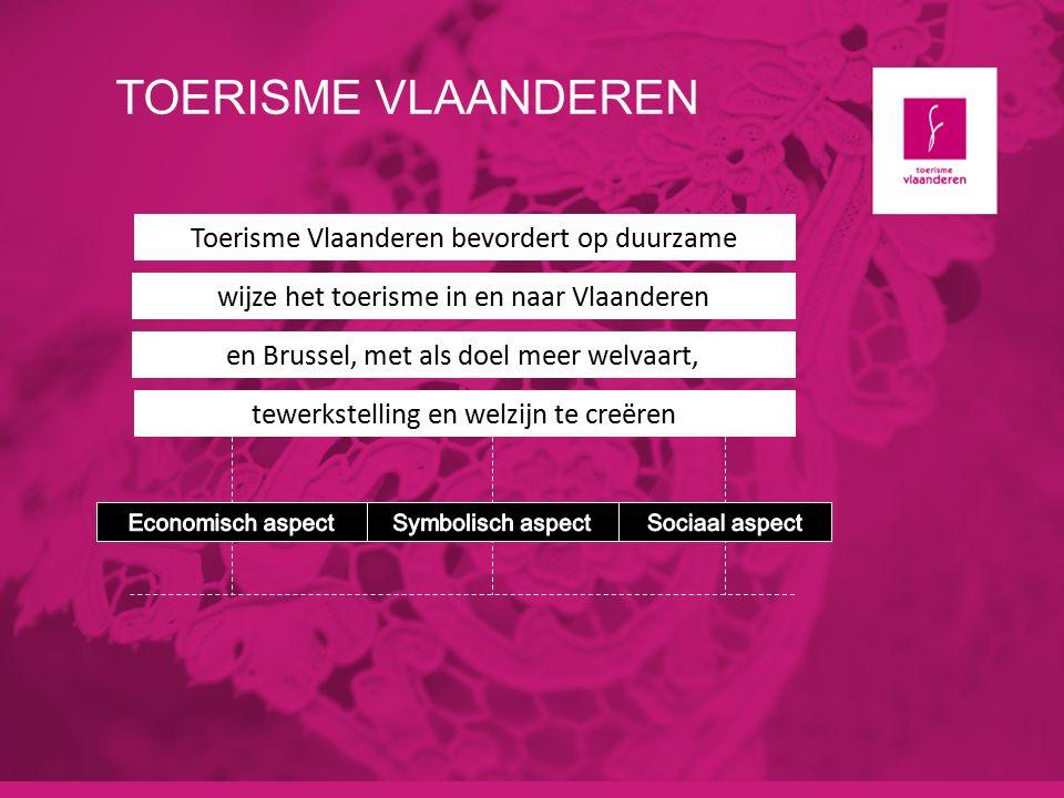 TOERISME VLAANDEREN Toerisme Vlaanderen bevordert op duurzame wijze het toerisme in en naar Vlaanderen en Brussel, met als doel meer welvaart, tewerkstelling en welzijn te creëren