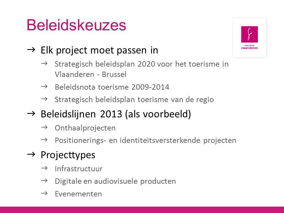 Beleidskeuzes  Elk project moet passen in  Strategisch beleidsplan 2020 voor het toerisme in Vlaanderen - Brussel  Beleidsnota toerisme 2009-2014  Strategisch beleidsplan toerisme van de regio  Beleidslijnen 2013 (als voorbeeld)  Onthaalprojecten  Positionerings- en identiteitsversterkende projecten  Projecttypes  Infrastructuur  Digitale en audiovisuele producten  Evenementen