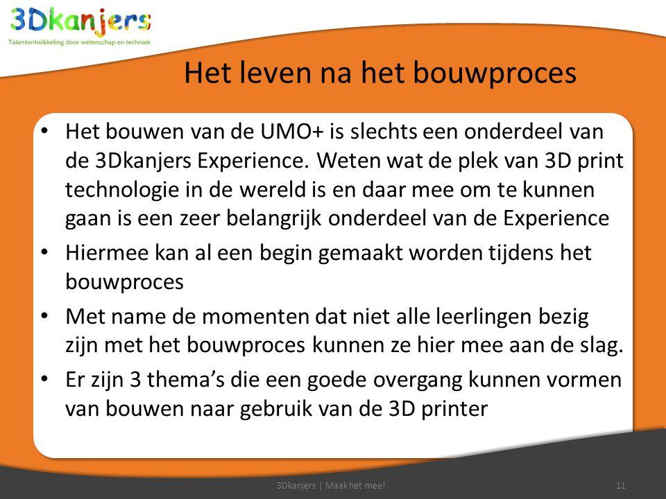 Het leven na het bouwproces Het bouwen van de UMO+ is slechts een onderdeel van de 3Dkanjers Experience. Weten wat de plek van 3D print technologie in