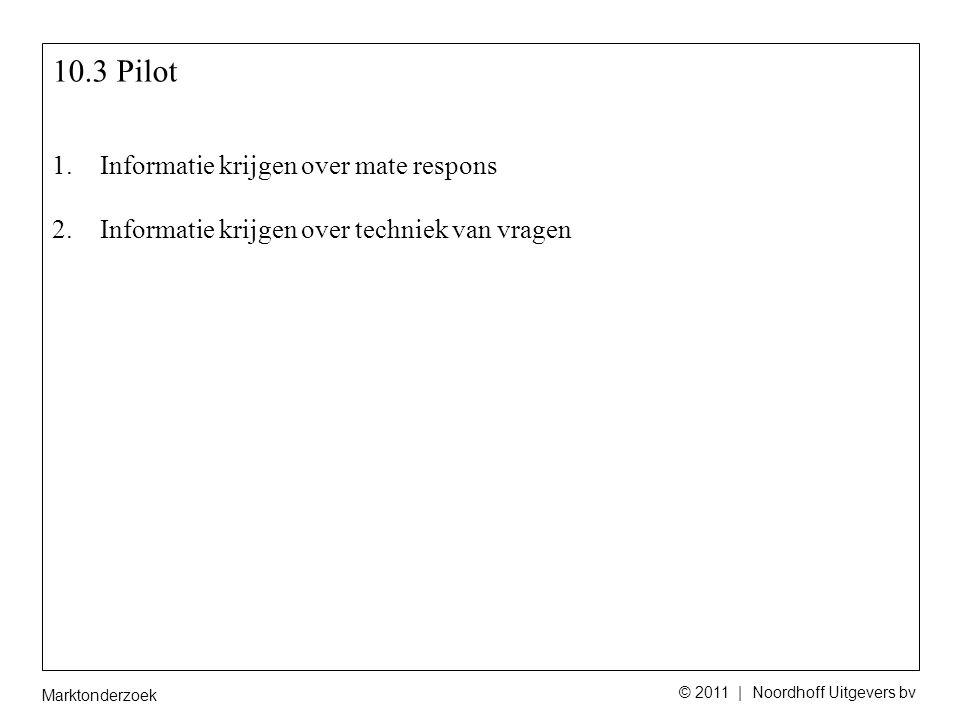 Marktonderzoek © 2011 | Noordhoff Uitgevers bv 10.3 Pilot 1.Informatie krijgen over mate respons 2.Informatie krijgen over techniek van vragen
