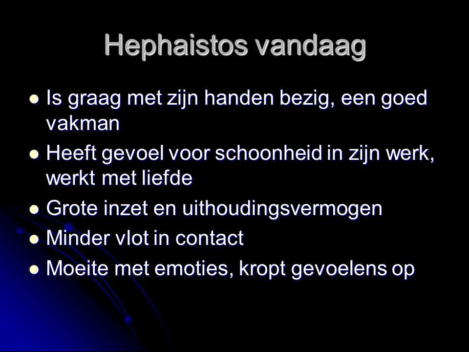 Hephaistos vandaag Is graag met zijn handen bezig, een goed vakman Is graag met zijn handen bezig, een goed vakman Heeft gevoel voor schoonheid in zij