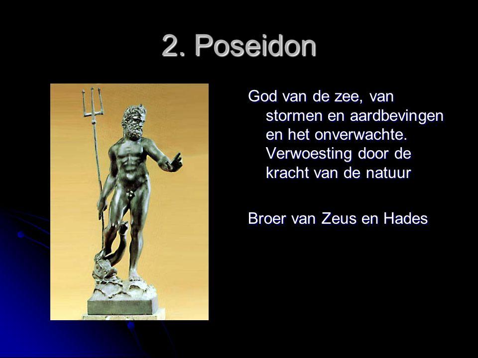 2. Poseidon God van de zee, van stormen en aardbevingen en het onverwachte. Verwoesting door de kracht van de natuur Broer van Zeus en Hades