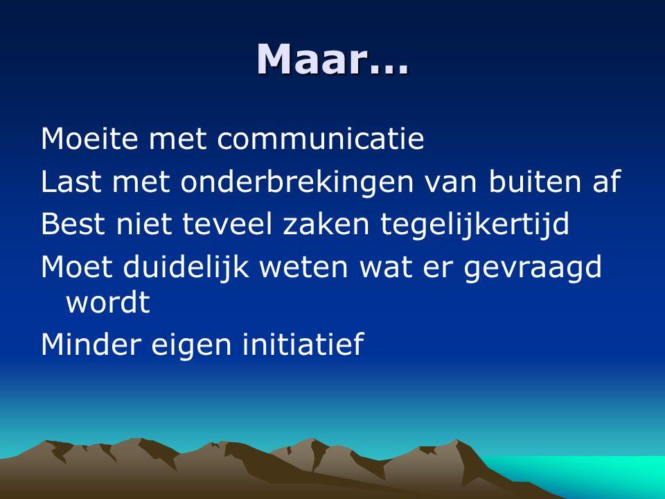 Maar… Moeite met communicatie Last met onderbrekingen van buiten af Best niet teveel zaken tegelijkertijd Moet duidelijk weten wat er gevraagd wordt Minder eigen initiatief