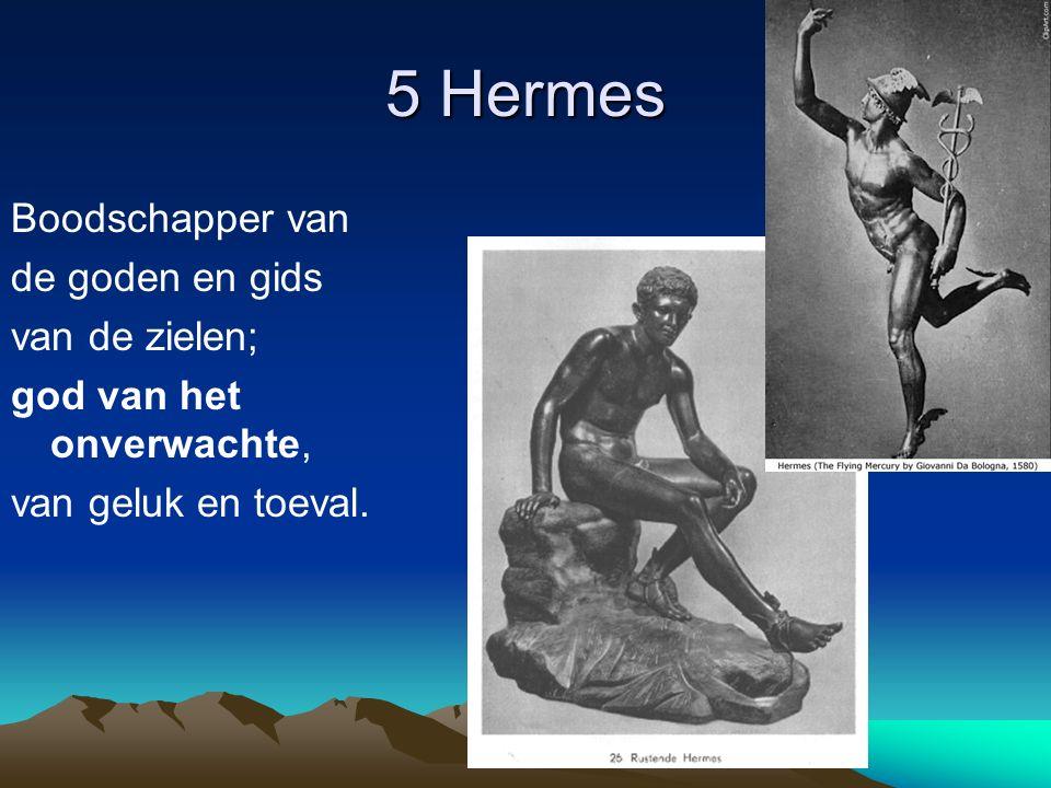 5 Hermes Boodschapper van de goden en gids van de zielen; god van het onverwachte, van geluk en toeval.