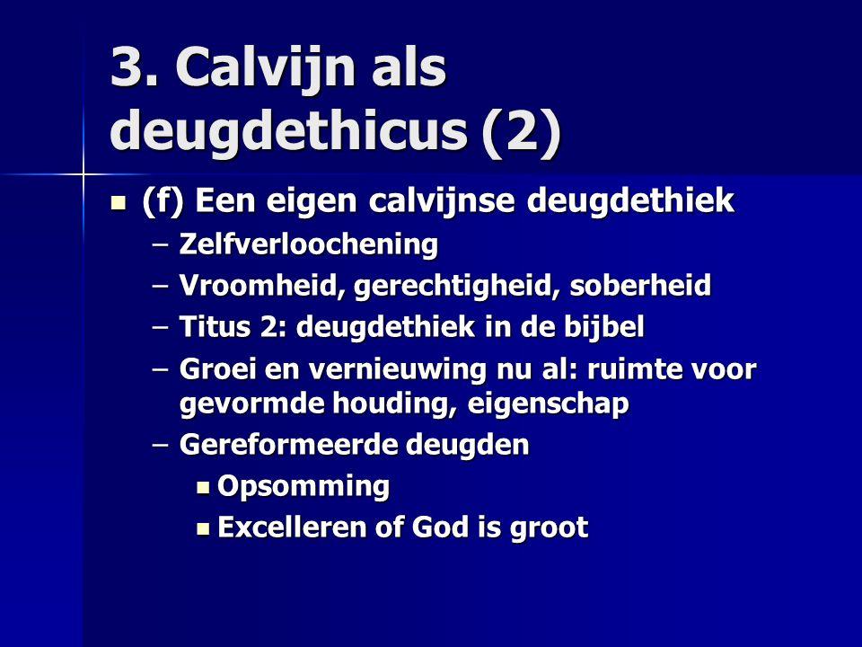 3. Calvijn als deugdethicus (2) (f) Een eigen calvijnse deugdethiek (f) Een eigen calvijnse deugdethiek –Zelfverloochening –Vroomheid, gerechtigheid,