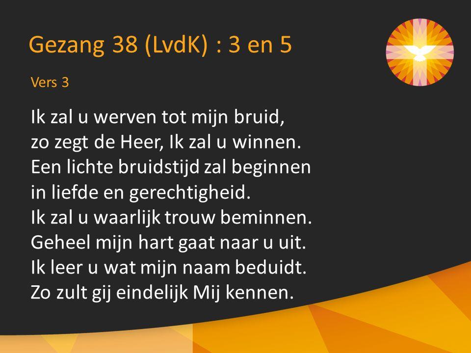 Vers 3 Gezang 38 (LvdK) : 3 en 5 Ik zal u werven tot mijn bruid, zo zegt de Heer, Ik zal u winnen. Een lichte bruidstijd zal beginnen in liefde en ger
