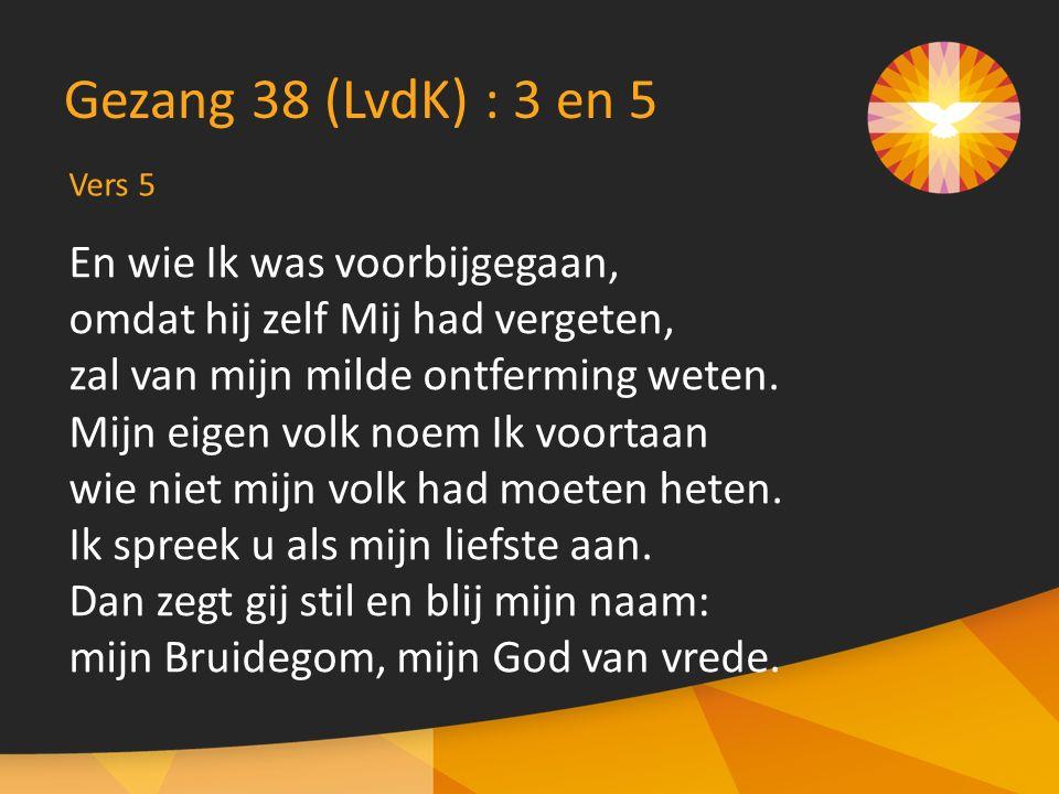 Vers 5 Gezang 38 (LvdK) : 3 en 5 En wie Ik was voorbijgegaan, omdat hij zelf Mij had vergeten, zal van mijn milde ontferming weten. Mijn eigen volk no