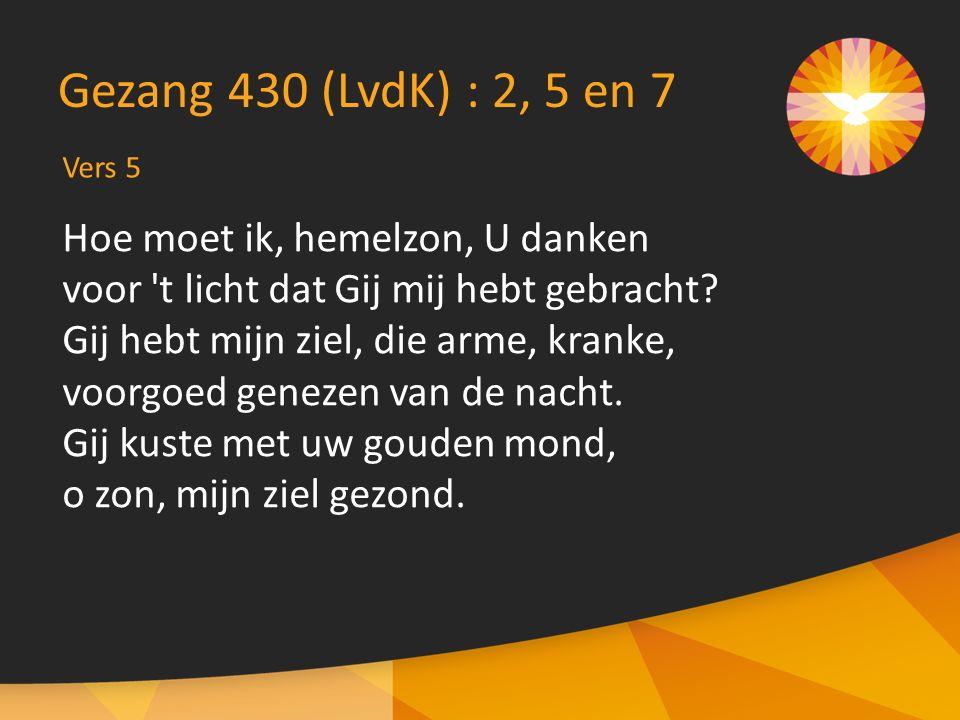 Vers 5 Gezang 430 (LvdK) : 2, 5 en 7 Hoe moet ik, hemelzon, U danken voor 't licht dat Gij mij hebt gebracht? Gij hebt mijn ziel, die arme, kranke, vo