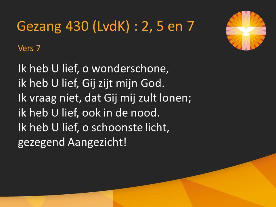 Vers 7 Gezang 430 (LvdK) : 2, 5 en 7 Ik heb U lief, o wonderschone, ik heb U lief, Gij zijt mijn God. Ik vraag niet, dat Gij mij zult lonen; ik heb U