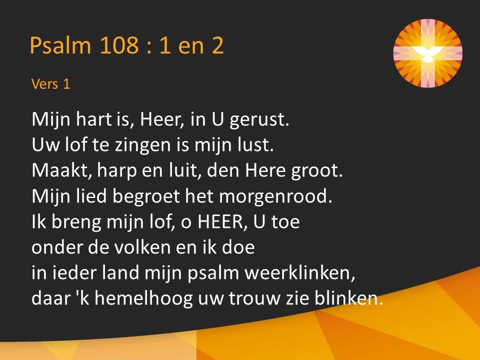 Vers 1 Psalm 108 : 1 en 2 Mijn hart is, Heer, in U gerust. Uw lof te zingen is mijn lust. Maakt, harp en luit, den Here groot. Mijn lied begroet het m